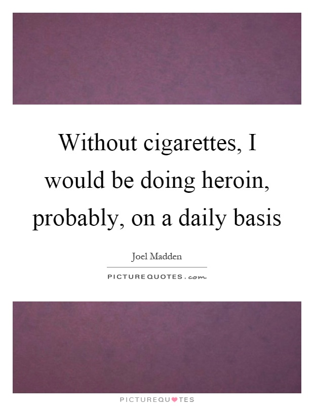 Without cigarettes, I would be doing heroin, probably, on a daily basis Picture Quote #1