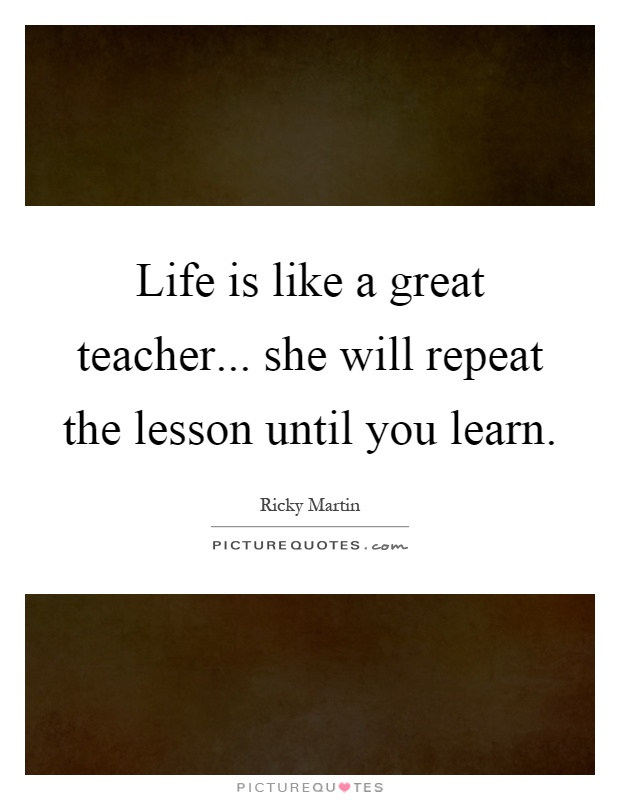 Life Is Like A Great Teacher She Will Repeat The Lesson Until