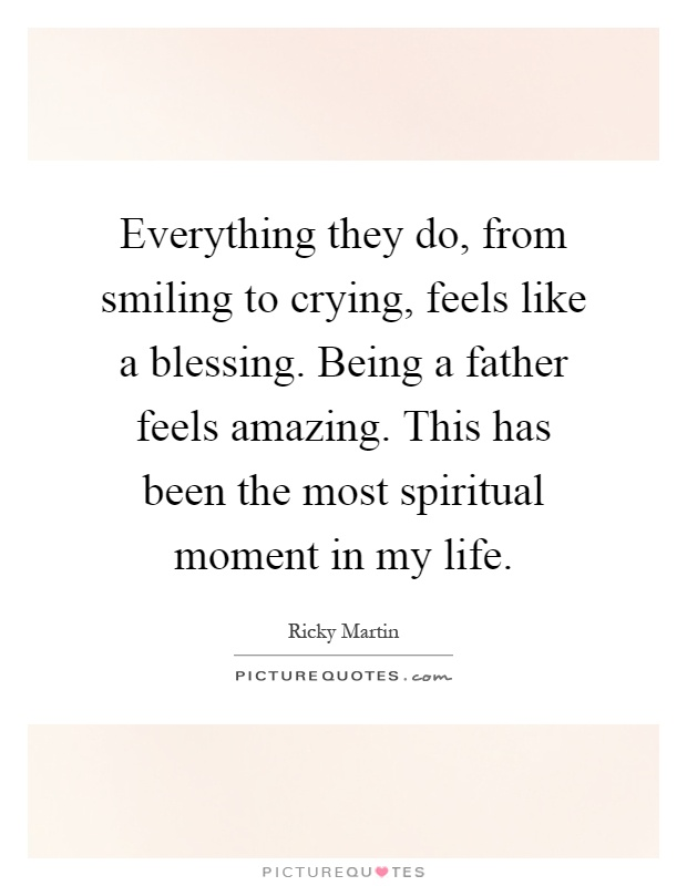 Everything they do, from smiling to crying, feels like a blessing. Being a father feels amazing. This has been the most spiritual moment in my life Picture Quote #1