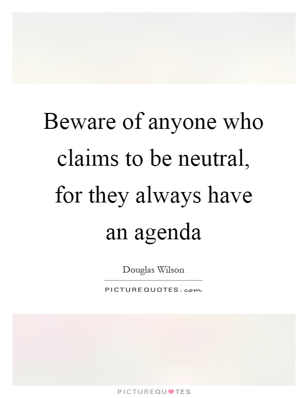 Beware of anyone who claims to be neutral, for they always have an agenda Picture Quote #1