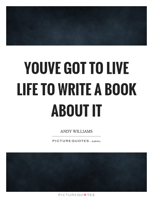 Youve got to live life to write a book about it Picture Quote #1