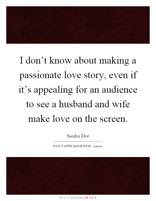 I don\'t know about making a passionate love story, even if ...