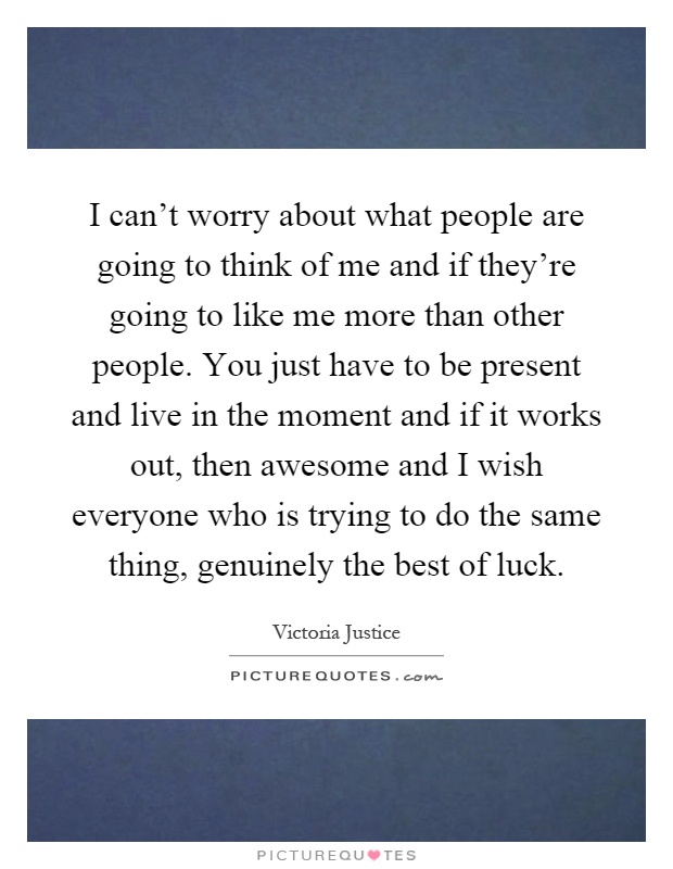 I can't worry about what people are going to think of me and if they're going to like me more than other people. You just have to be present and live in the moment and if it works out, then awesome and I wish everyone who is trying to do the same thing, genuinely the best of luck Picture Quote #1