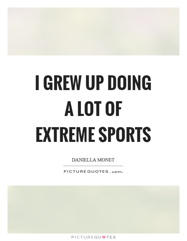 I grew up doing a lot of extreme sports Picture Quote #1