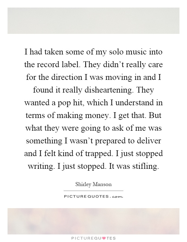 I had taken some of my solo music into the record label. They didn't really care for the direction I was moving in and I found it really disheartening. They wanted a pop hit, which I understand in terms of making money. I get that. But what they were going to ask of me was something I wasn't prepared to deliver and I felt kind of trapped. I just stopped writing. I just stopped. It was stifling Picture Quote #1