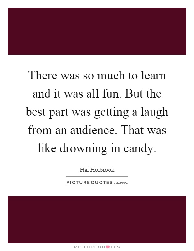 There was so much to learn and it was all fun. But the best part was getting a laugh from an audience. That was like drowning in candy Picture Quote #1