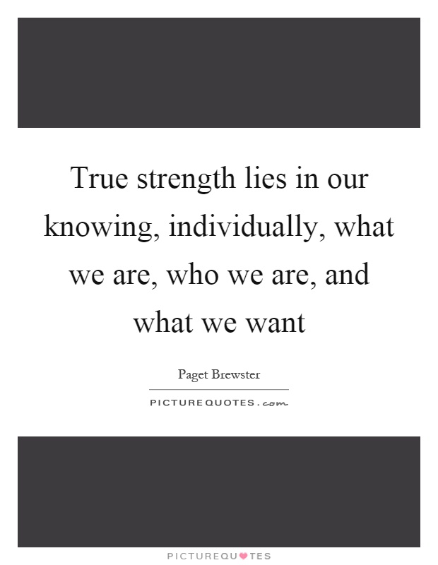 True strength lies in our knowing, individually, what we are, who we are, and what we want Picture Quote #1