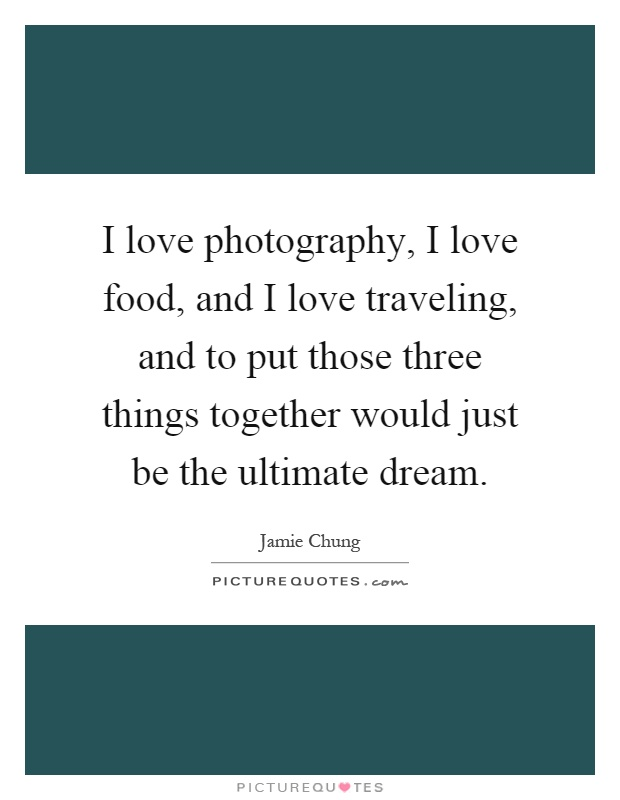 I love photography, I love food, and I love traveling, and to put those three things together would just be the ultimate dream Picture Quote #1