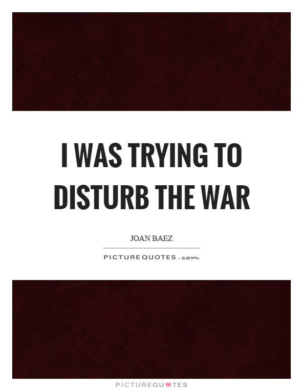 I was trying to disturb the war Picture Quote #1