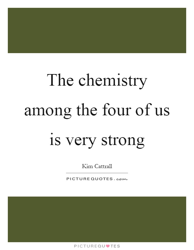 The chemistry among the four of us is very strong Picture Quote #1