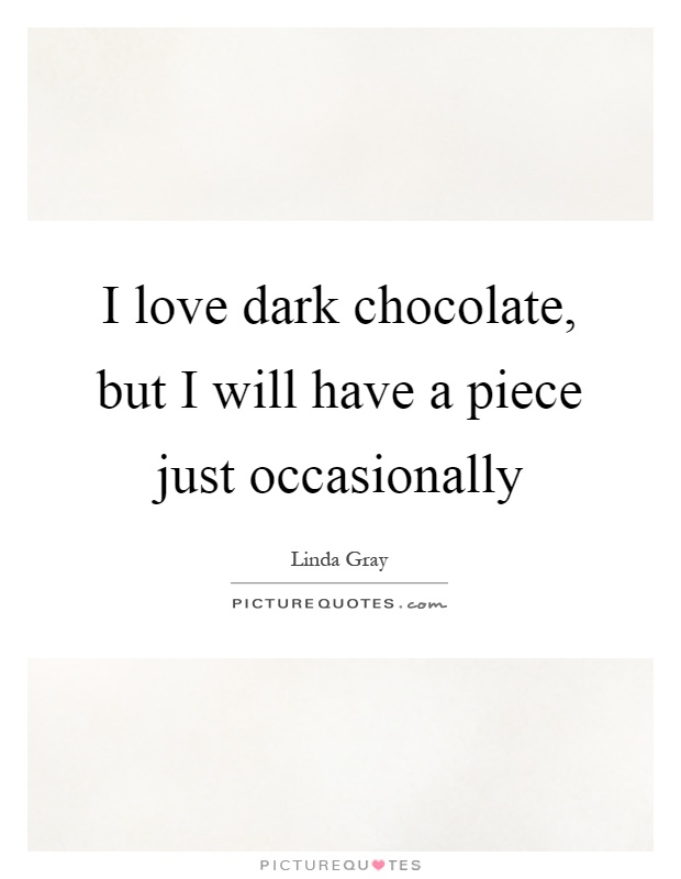 I love dark chocolate, but I will have a piece just occasionally Picture Quote #1