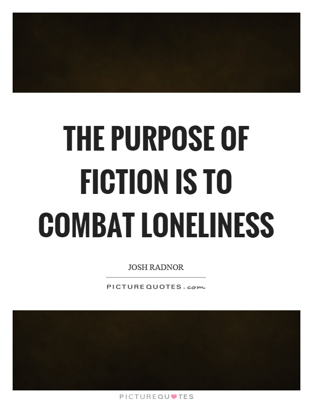 The purpose of fiction is to combat loneliness