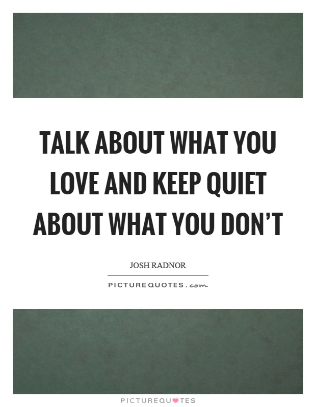 Talk about what you love and keep quiet about what you don't Picture Quote #1