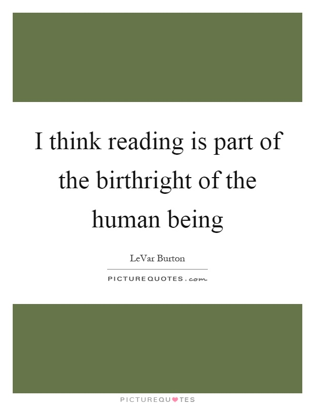 I think reading is part of the birthright of the human being Picture Quote #1