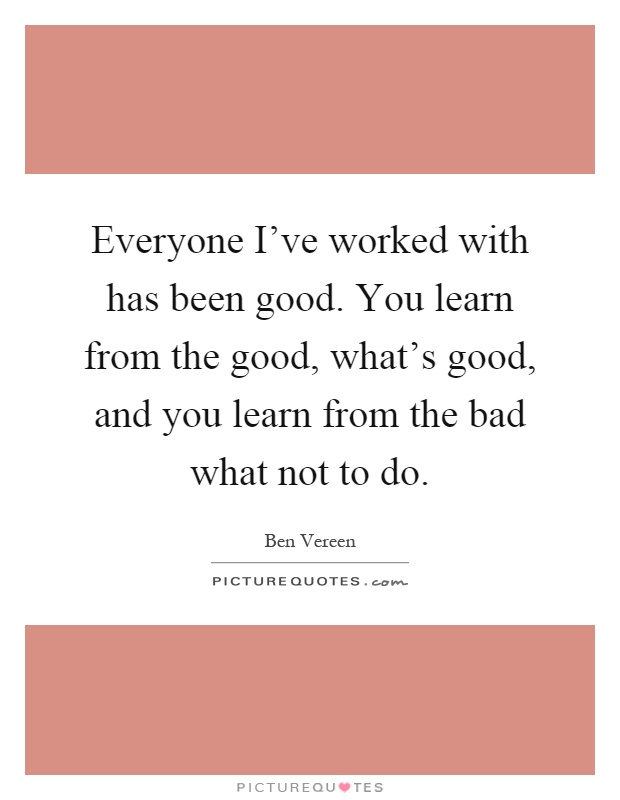Everyone I've worked with has been good. You learn from the good, what's good, and you learn from the bad what not to do Picture Quote #1