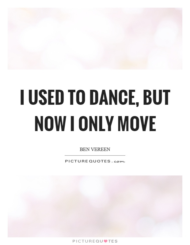I used to dance, but now I only move Picture Quote #1