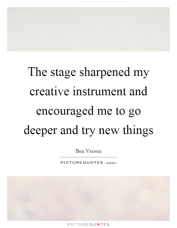 The stage sharpened my creative instrument and encouraged me to go deeper and try new things Picture Quote #1