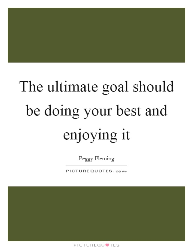 The ultimate goal should be doing your best and enjoying it Picture Quote #1