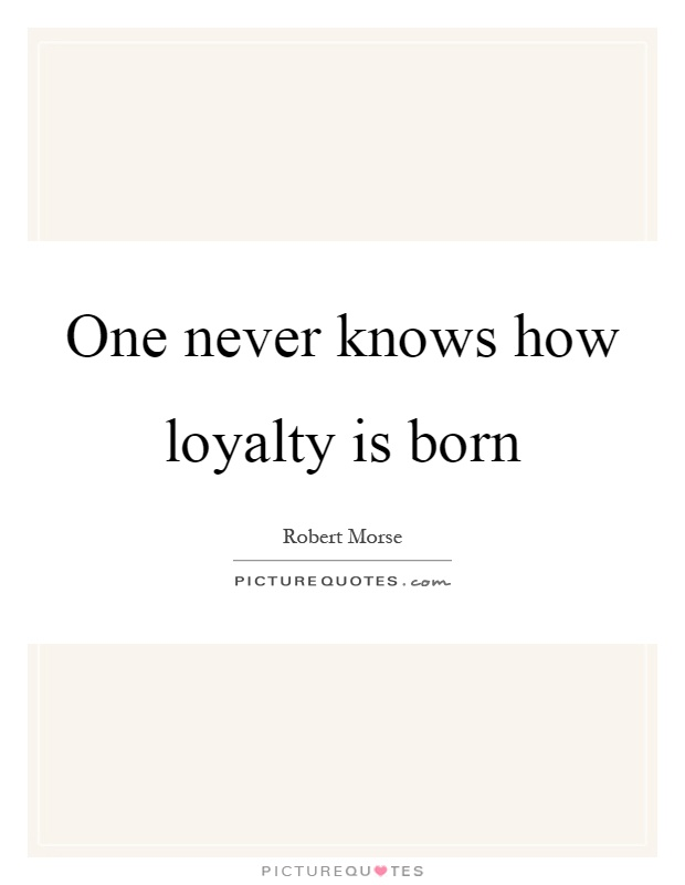 One never knows how loyalty is born Picture Quote #1