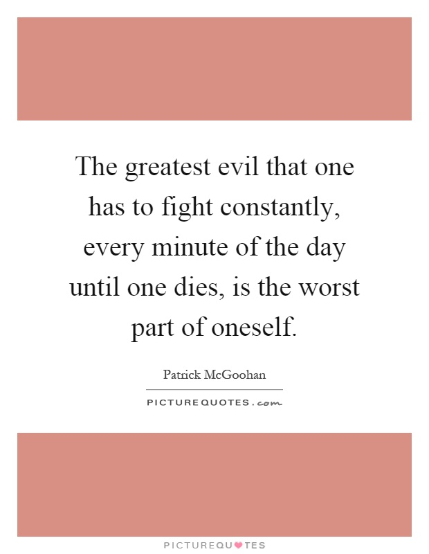 The greatest evil that one has to fight constantly, every minute of the day until one dies, is the worst part of oneself Picture Quote #1