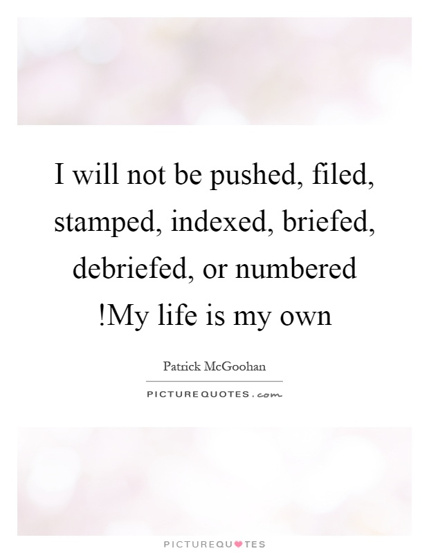 I will not be pushed, filed, stamped, indexed, briefed, debriefed, or numbered!My life is my own Picture Quote #1