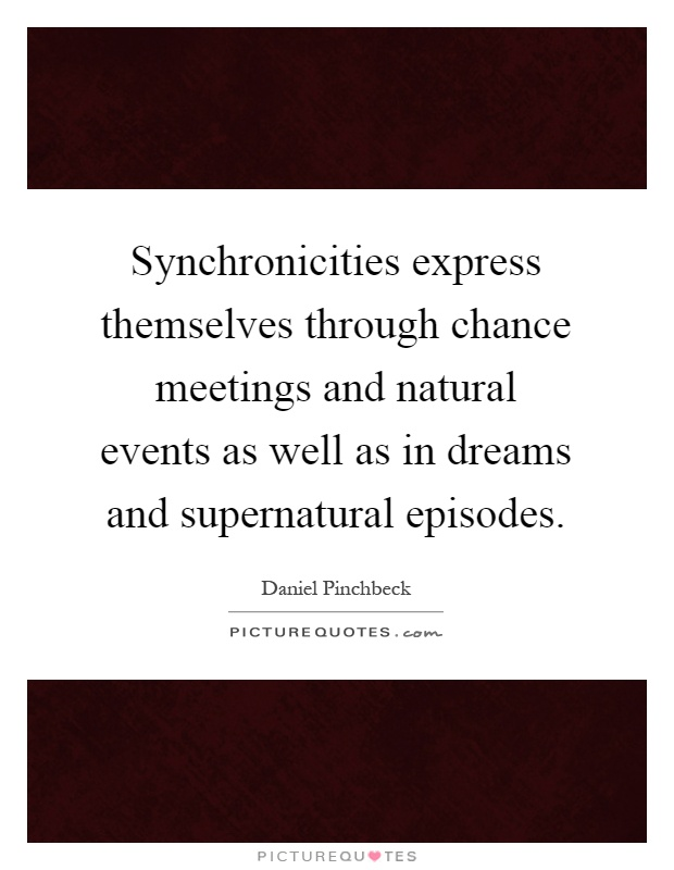 Synchronicities express themselves through chance meetings and natural events as well as in dreams and supernatural episodes Picture Quote #1