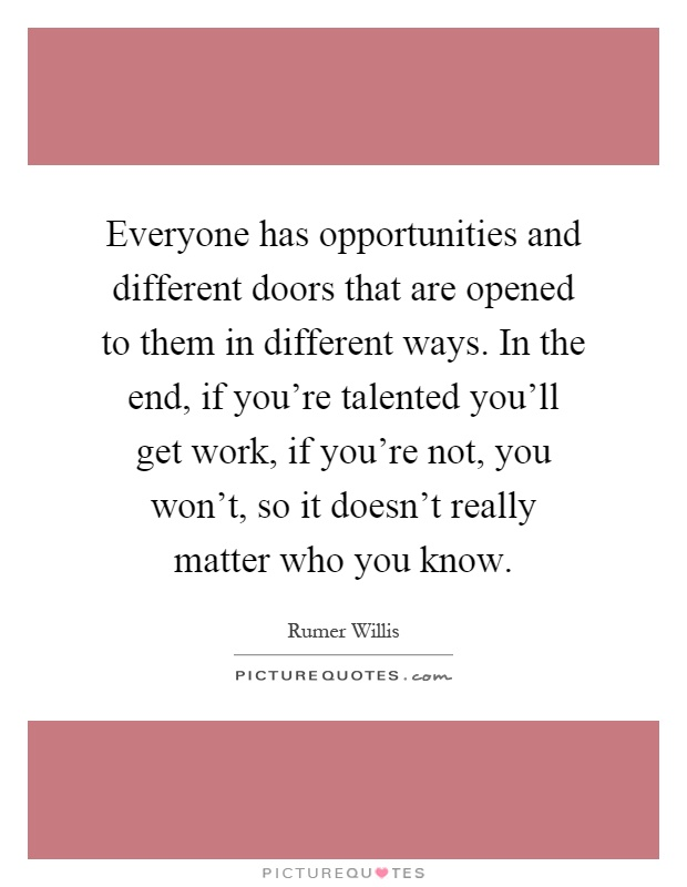 Everyone has opportunities and different doors that are opened to them in different ways. In the end, if you're talented you'll get work, if you're not, you won't, so it doesn't really matter who you know Picture Quote #1