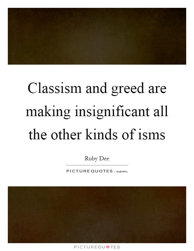 Classism and greed are making insignificant all the other kinds of isms Picture Quote #1