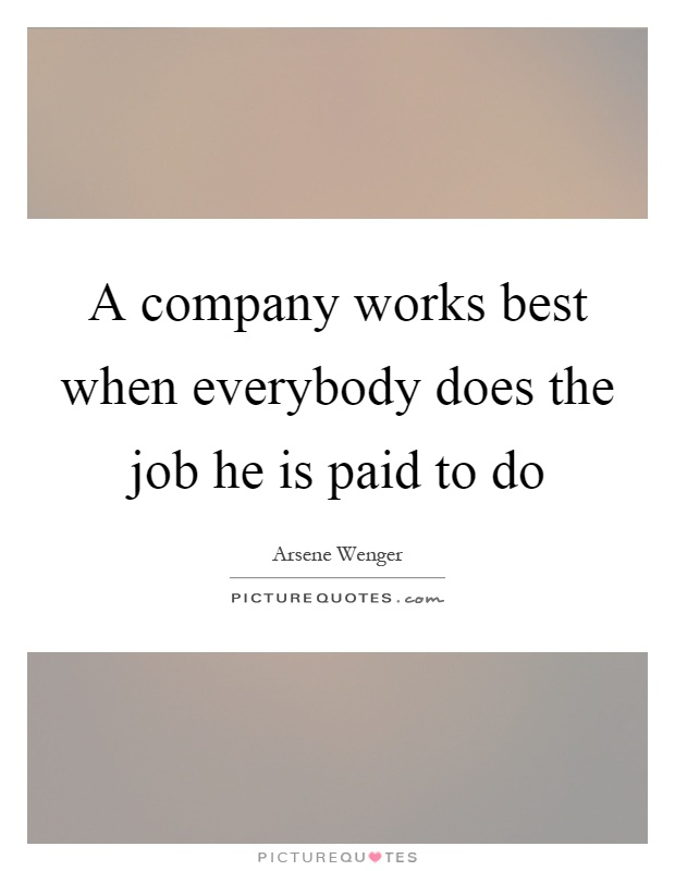 A company works best when everybody does the job he is paid to do Picture Quote #1
