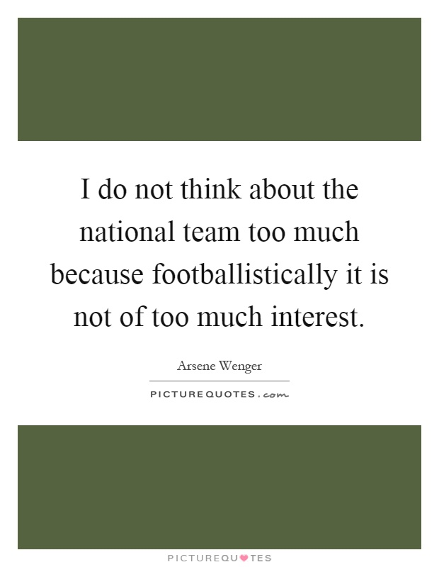 I do not think about the national team too much because footballistically it is not of too much interest Picture Quote #1