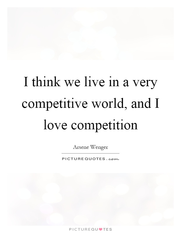 I think we live in a very competitive world, and I love competition Picture Quote #1
