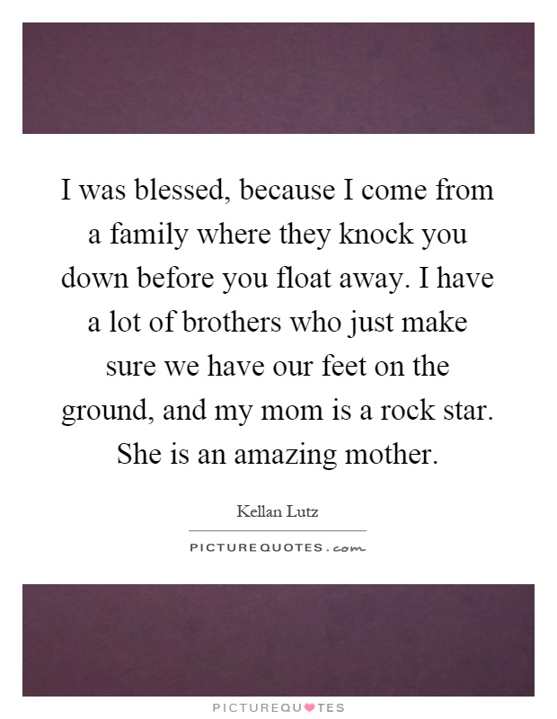 I was blessed, because I come from a family where they knock you down before you float away. I have a lot of brothers who just make sure we have our feet on the ground, and my mom is a rock star. She is an amazing mother Picture Quote #1
