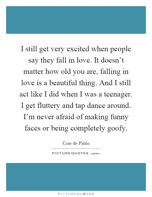 I still get very excited when people say they fall in love. It doesn't matter how old you are, falling in love is a beautiful thing. And I still act like I did when I was a teenager. I get fluttery and tap dance around. I'm never afraid of making funny faces or being completely goofy Picture Quote #1