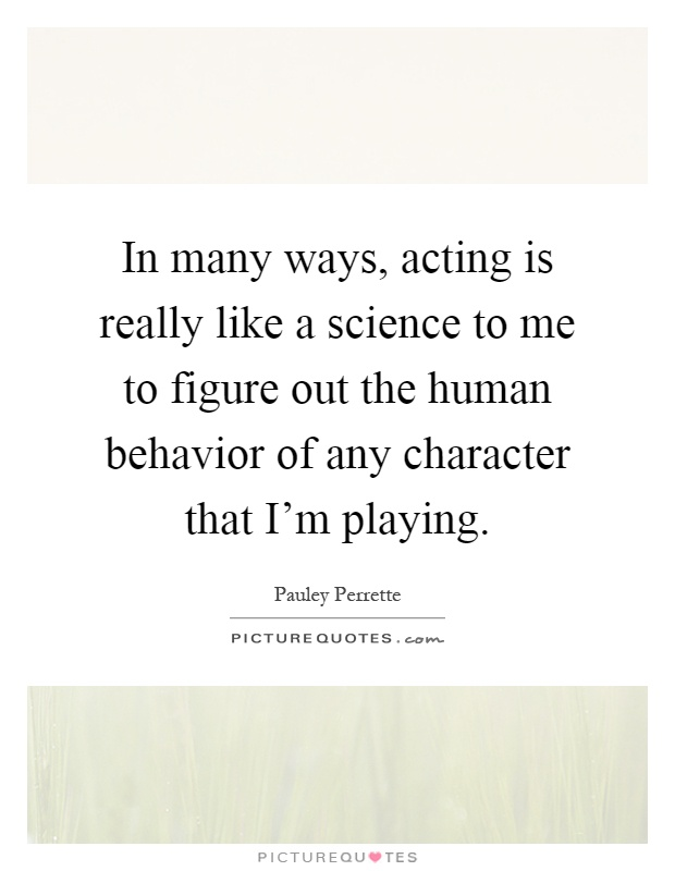 In many ways, acting is really like a science to me to figure out the human behavior of any character that I'm playing Picture Quote #1