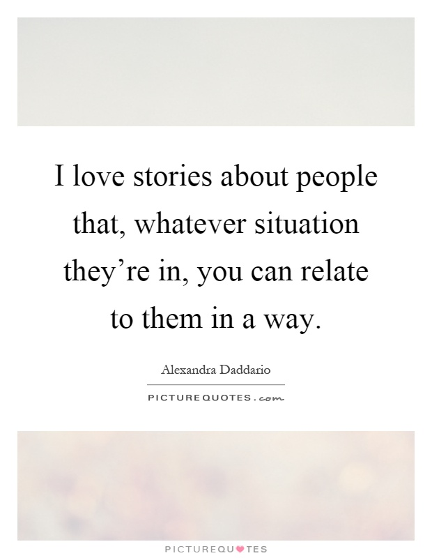 I love stories about people that, whatever situation they're in, you can relate to them in a way Picture Quote #1