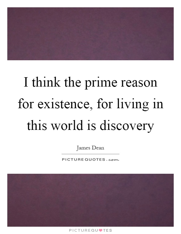 I think the prime reason for existence, for living in this world is discovery Picture Quote #1