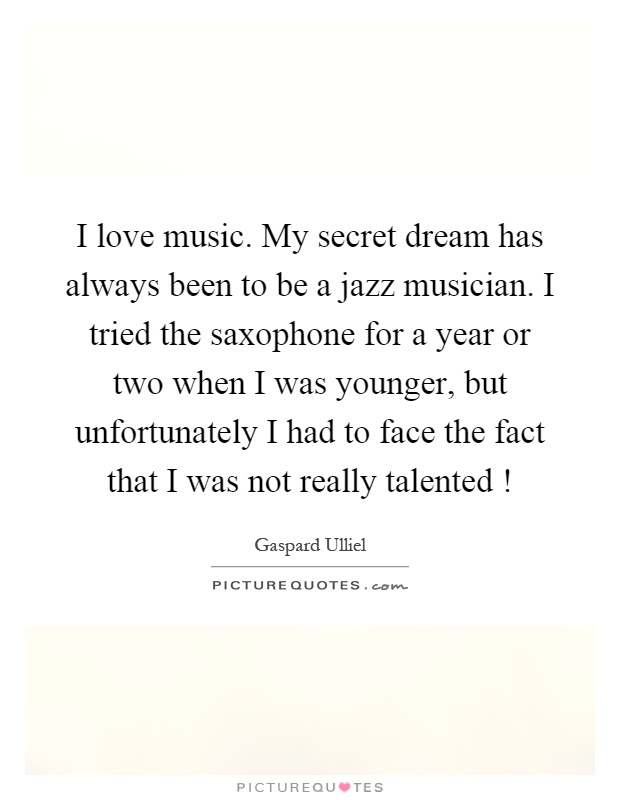 I love music. My secret dream has always been to be a jazz musician. I tried the saxophone for a year or two when I was younger, but unfortunately I had to face the fact that I was not really talented! Picture Quote #1