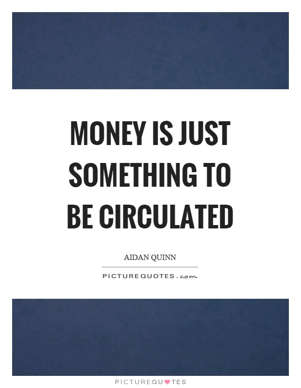 Money is just something to be circulated Picture Quote #1