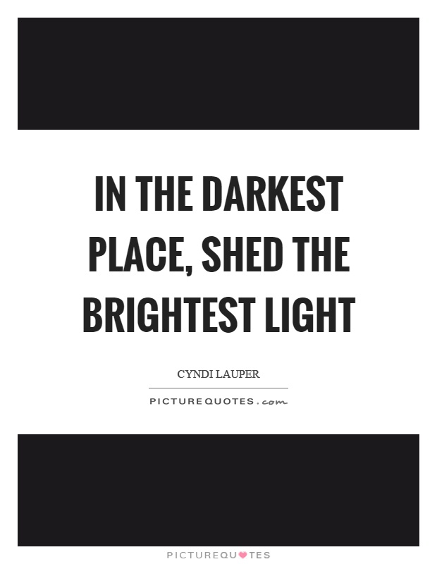 In the darkest place, shed the brightest light Picture Quote #1