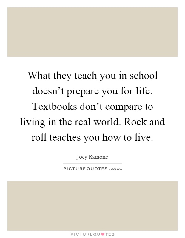 What they teach you in school doesn't prepare you for life. Textbooks don't compare to living in the real world. Rock and roll teaches you how to live Picture Quote #1