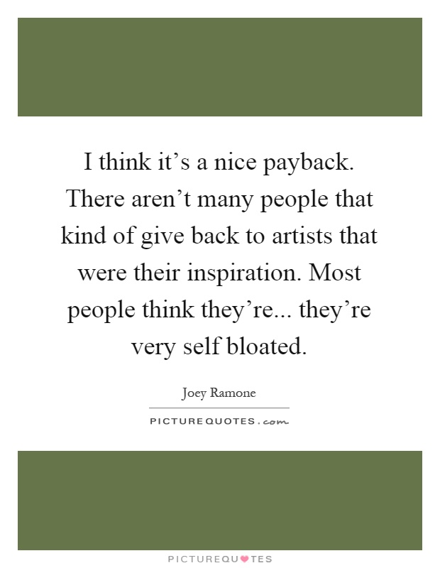 I think it's a nice payback. There aren't many people that kind of give back to artists that were their inspiration. Most people think they're... they're very self bloated Picture Quote #1