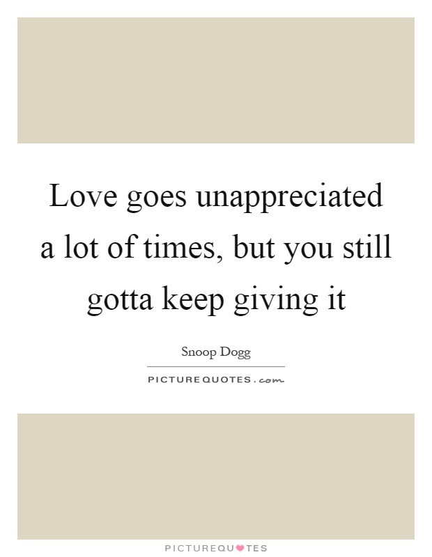 Love goes unappreciated a lot of times, but you still gotta keep giving it Picture Quote #1