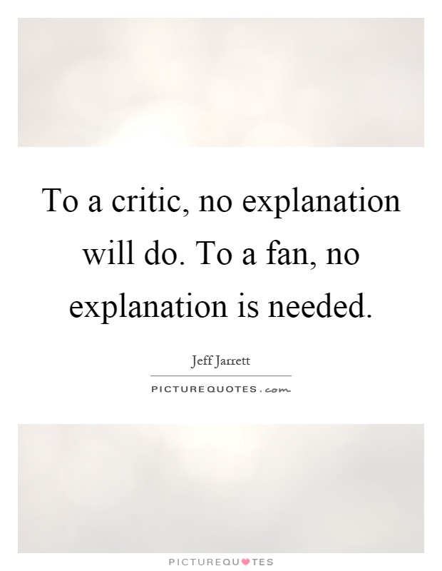 To a critic, no explanation will do. To a fan, no explanation is needed Picture Quote #1