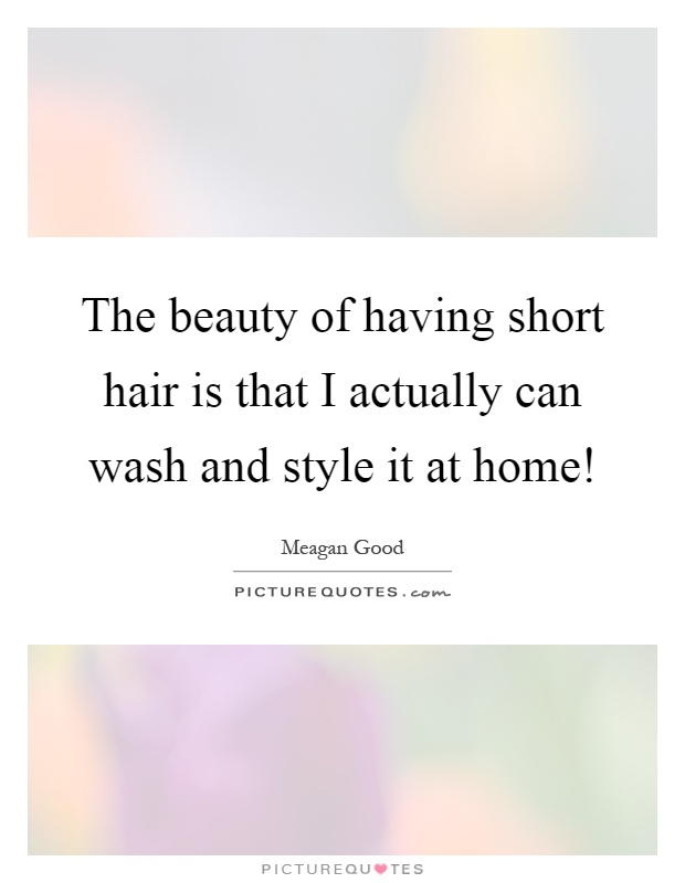 The beauty of having short hair is that I actually can wash and style it at home! Picture Quote #1