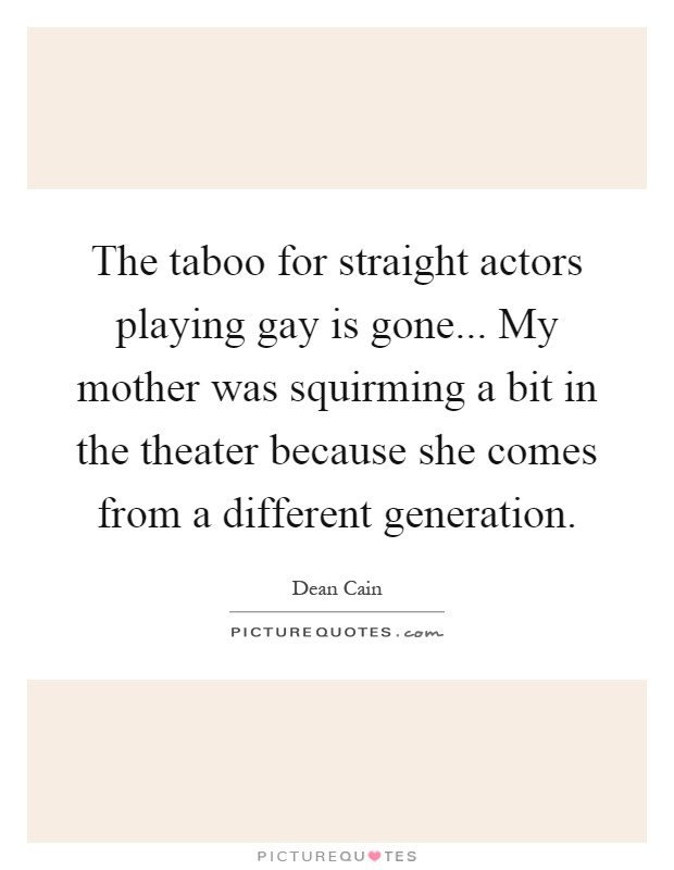 The taboo for straight actors playing gay is gone... My mother was squirming a bit in the theater because she comes from a different generation Picture Quote #1