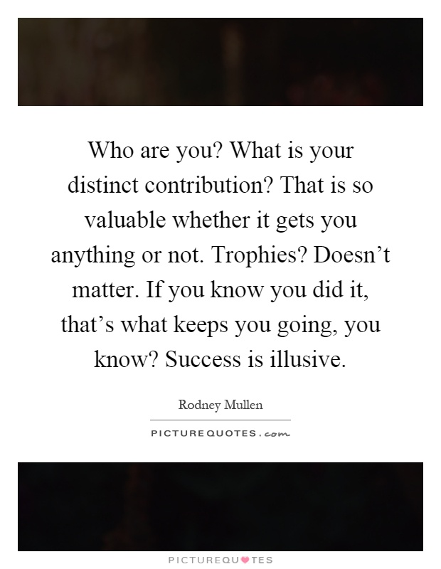 Who are you? What is your distinct contribution? That is so valuable whether it gets you anything or not. Trophies? Doesn't matter. If you know you did it, that's what keeps you going, you know? Success is illusive Picture Quote #1