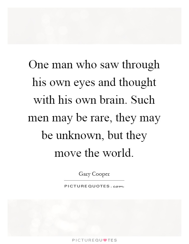 One man who saw through his own eyes and thought with his own brain. Such men may be rare, they may be unknown, but they move the world Picture Quote #1