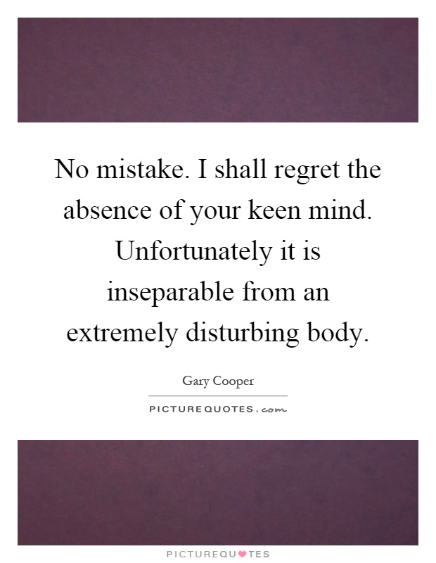 No mistake. I shall regret the absence of your keen mind. Unfortunately it is inseparable from an extremely disturbing body Picture Quote #1