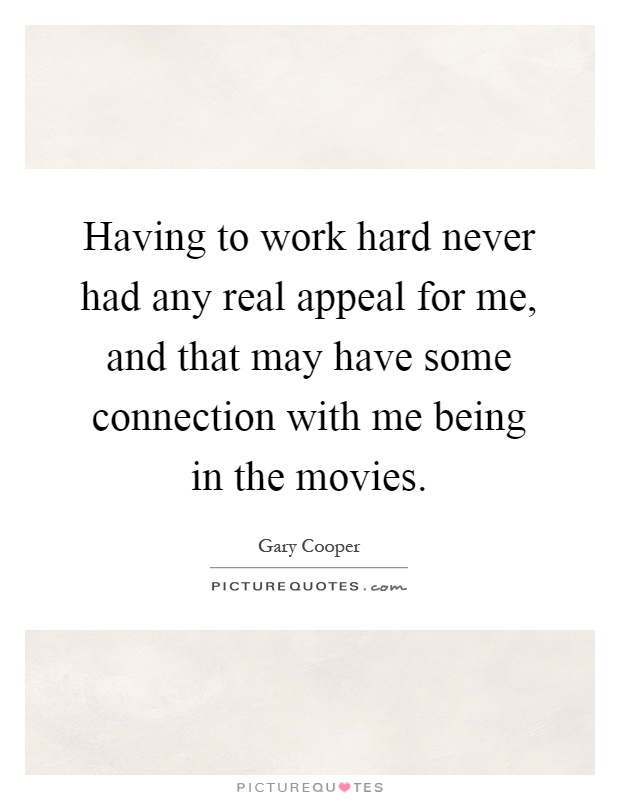 Having to work hard never had any real appeal for me, and that may have some connection with me being in the movies Picture Quote #1