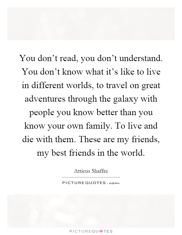 You don't read, you don't understand. You don't know what it's like to live in different worlds, to travel on great adventures through the galaxy with people you know better than you know your own family. To live and die with them. These are my friends, my best friends in the world Picture Quote #1